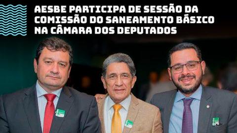 AESBE participa de sessão da Comissão do Saneamento e defende voto em separado do deputado Fernando Monteiro sobre o Projeto de Lei do Saneamento