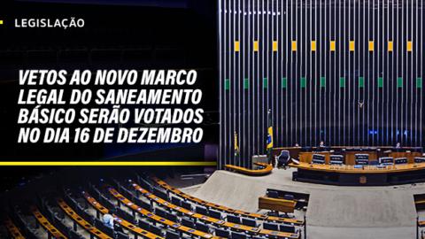 Congresso Nacional votará vetos ao Novo Marco Legal do Saneamento Básico no dia 16 de dezembro