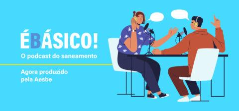 ÉBásico! – o podcast do saneamento passa a ser produzido pela Aesbe