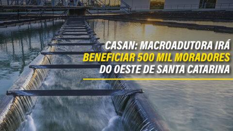 Casan: Macroadutora irá beneficiar 500 mil moradores do Oeste de Santa Catarina